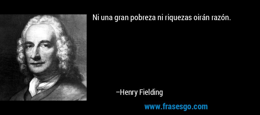 Ni una gran pobreza ni riquezas oirán razón. – Henry Fielding