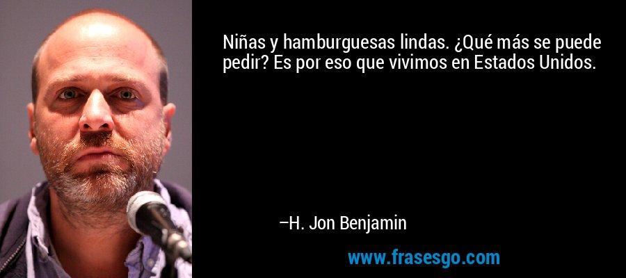 Niñas y hamburguesas lindas. ¿Qué más se puede pedir? Es por eso que vivimos en Estados Unidos. – H. Jon Benjamin