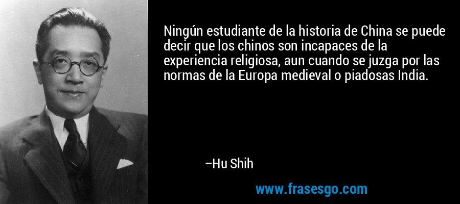 Ningún estudiante de la historia de China se puede decir que los chinos son incapaces de la experiencia religiosa, aun cuando se juzga por las normas de la Europa medieval o piadosas India. – Hu Shih