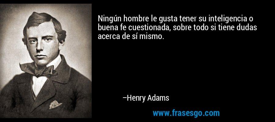 Ningún hombre le gusta tener su inteligencia o buena fe cuestionada, sobre todo si tiene dudas acerca de sí mismo. – Henry Adams