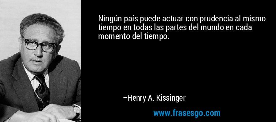 Ningún país puede actuar con prudencia al mismo tiempo en todas las partes del mundo en cada momento del tiempo. – Henry A. Kissinger