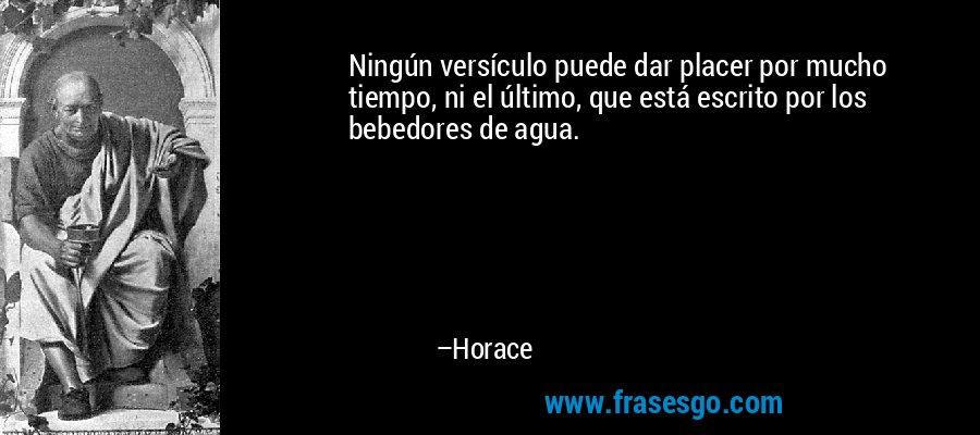 Ningún versículo puede dar placer por mucho tiempo, ni el último, que está escrito por los bebedores de agua. – Horace