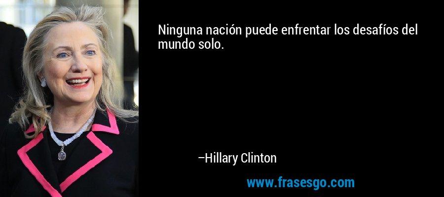 Ninguna nación puede enfrentar los desafíos del mundo solo. – Hillary Clinton