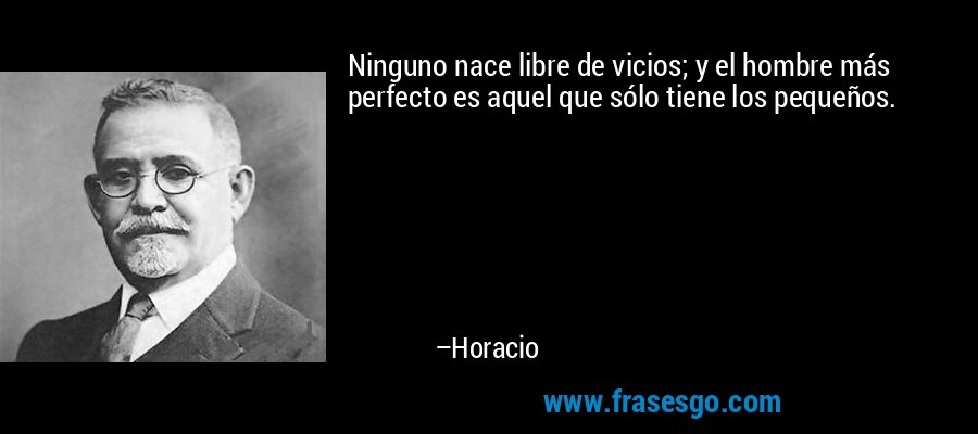 Ninguno nace libre de vicios; y el hombre más perfecto es aquel que sólo tiene los pequeños. – Horacio