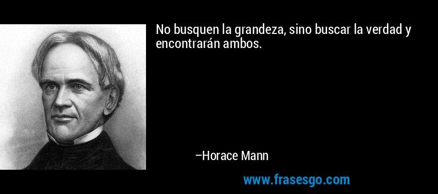 No busquen la grandeza, sino buscar la verdad y encontrarán ambos. – Horace Mann