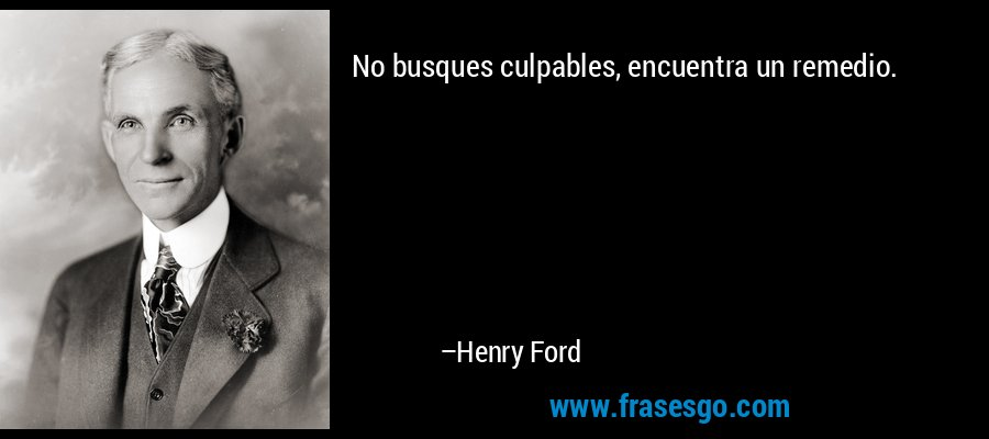 No busques culpables, encuentra un remedio. – Henry Ford