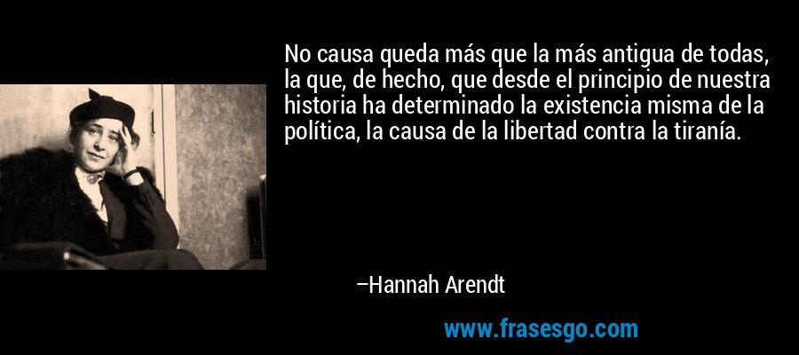 No causa queda más que la más antigua de todas, la que, de hecho, que desde el principio de nuestra historia ha determinado la existencia misma de la política, la causa de la libertad contra la tiranía. – Hannah Arendt