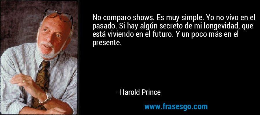No comparo shows. Es muy simple. Yo no vivo en el pasado. Si hay algún secreto de mi longevidad, que está viviendo en el futuro. Y un poco más en el presente. – Harold Prince