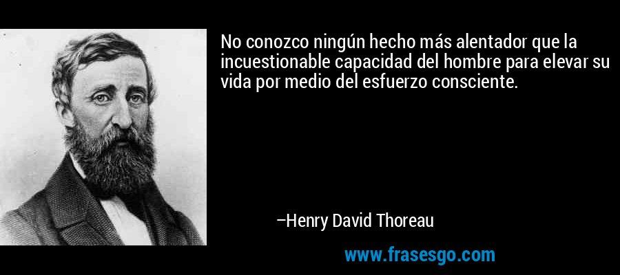 No conozco ningún hecho más alentador que la incuestionable capacidad del hombre para elevar su vida por medio del esfuerzo consciente. – Henry David Thoreau