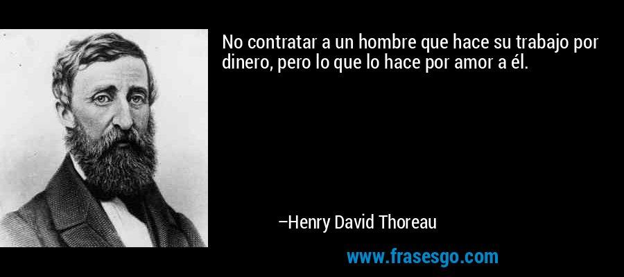 No contratar a un hombre que hace su trabajo por dinero, pero lo que lo hace por amor a él. – Henry David Thoreau