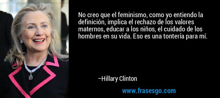 No creo que el feminismo, como yo entiendo la definición, implica el rechazo de los valores maternos, educar a los niños, el cuidado de los hombres en su vida. Eso es una tontería para mí. – Hillary Clinton