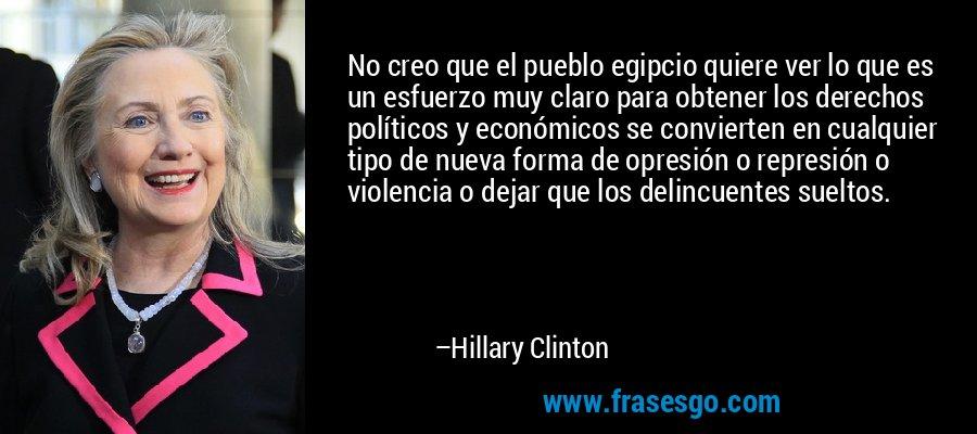 No creo que el pueblo egipcio quiere ver lo que es un esfuerzo muy claro para obtener los derechos políticos y económicos se convierten en cualquier tipo de nueva forma de opresión o represión o violencia o dejar que los delincuentes sueltos. – Hillary Clinton