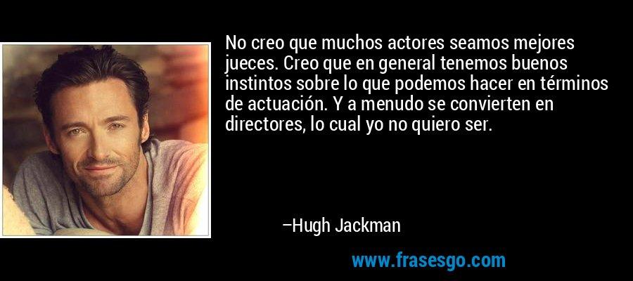 No creo que muchos actores seamos mejores jueces. Creo que en general tenemos buenos instintos sobre lo que podemos hacer en términos de actuación. Y a menudo se convierten en directores, lo cual yo no quiero ser. – Hugh Jackman