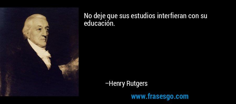 No deje que sus estudios interfieran con su educación. – Henry Rutgers