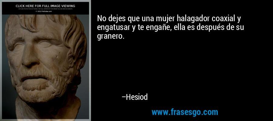 No dejes que una mujer halagador coaxial y engatusar y te engañe, ella es después de su granero. – Hesiod
