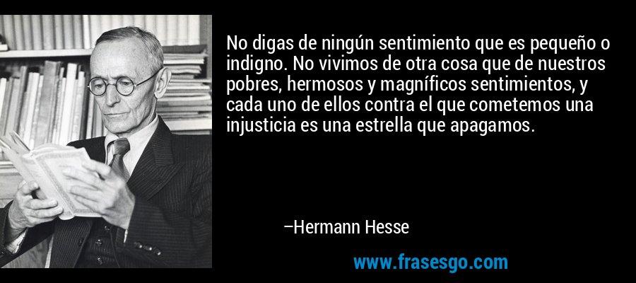 No digas de ningún sentimiento que es pequeño o indigno. No vivimos de otra cosa que de nuestros pobres, hermosos y magníficos sentimientos, y cada uno de ellos contra el que cometemos una injusticia es una estrella que apagamos. – Hermann Hesse