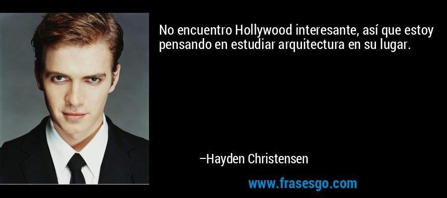No encuentro Hollywood interesante, así que estoy pensando en estudiar arquitectura en su lugar. – Hayden Christensen