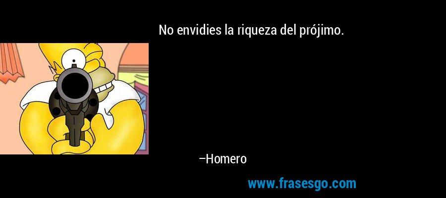 No envidies la riqueza del prójimo. – Homero