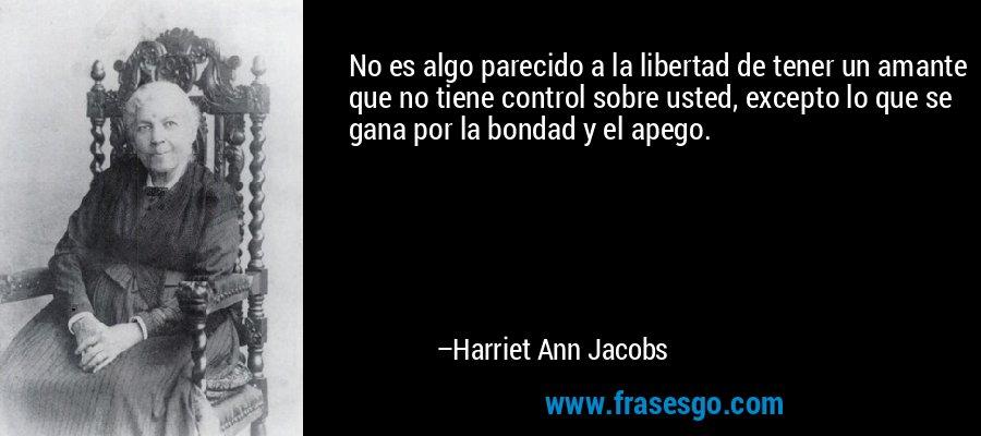 No es algo parecido a la libertad de tener un amante que no tiene control sobre usted, excepto lo que se gana por la bondad y el apego. – Harriet Ann Jacobs