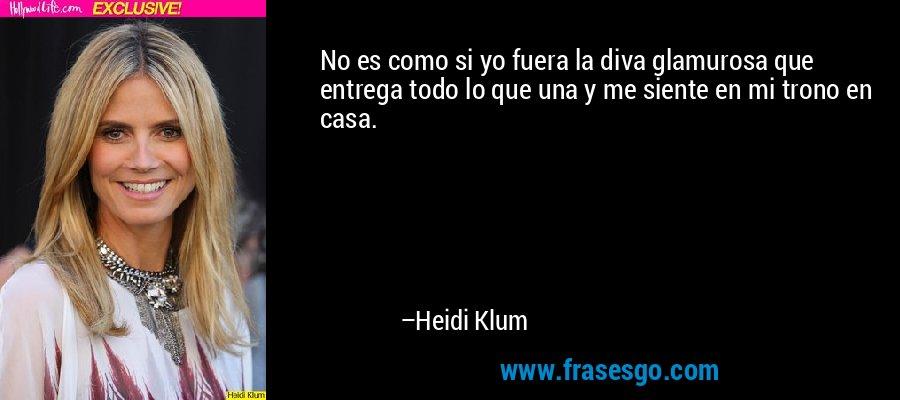 No es como si yo fuera la diva glamurosa que entrega todo lo que una y me siente en mi trono en casa. – Heidi Klum