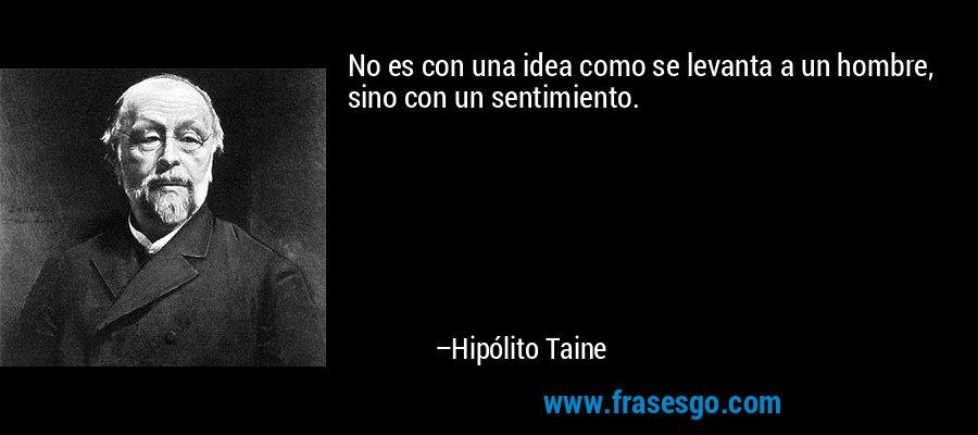 No es con una idea como se levanta a un hombre, sino con un sentimiento. – Hipólito Taine