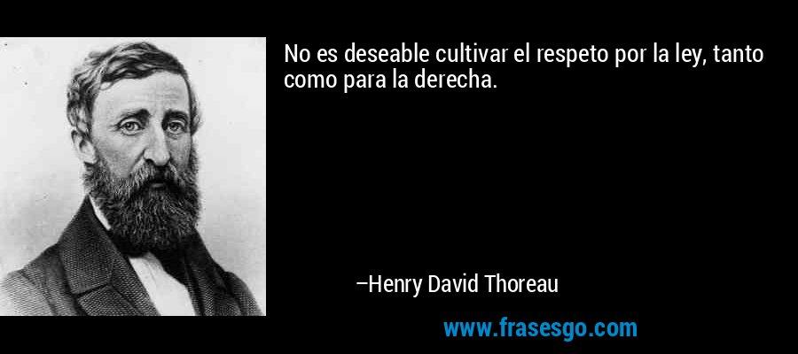 No es deseable cultivar el respeto por la ley, tanto como para la derecha. – Henry David Thoreau