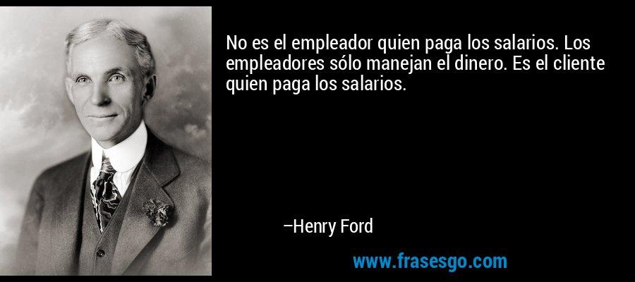 No es el empleador quien paga los salarios. Los empleadores sólo manejan el dinero. Es el cliente quien paga los salarios. – Henry Ford