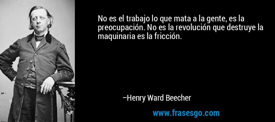 No es el trabajo lo que mata a la gente, es la preocupación. No es la revolución que destruye la maquinaria es la fricción. – Henry Ward Beecher