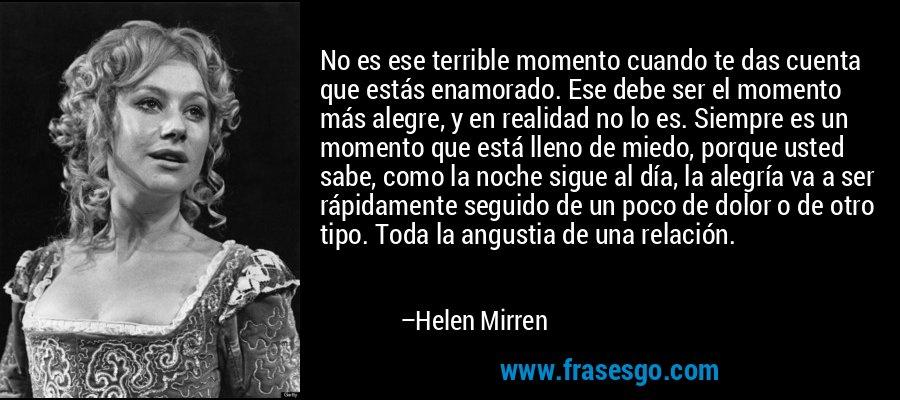 No es ese terrible momento cuando te das cuenta que estás enamorado. Ese debe ser el momento más alegre, y en realidad no lo es. Siempre es un momento que está lleno de miedo, porque usted sabe, como la noche sigue al día, la alegría va a ser rápidamente seguido de un poco de dolor o de otro tipo. Toda la angustia de una relación. – Helen Mirren