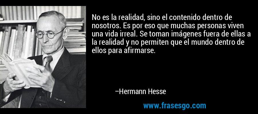 No es la realidad, sino el contenido dentro de nosotros. Es por eso que muchas personas viven una vida irreal. Se toman imágenes fuera de ellas a la realidad y no permiten que el mundo dentro de ellos para afirmarse. – Hermann Hesse
