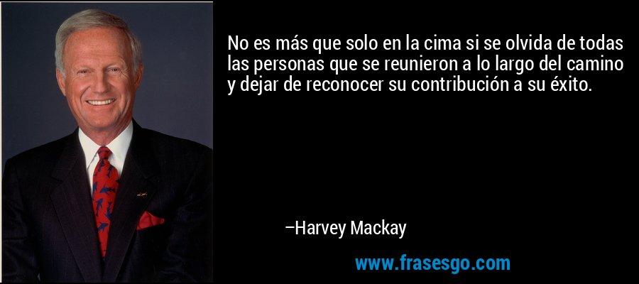 No es más que solo en la cima si se olvida de todas las personas que se reunieron a lo largo del camino y dejar de reconocer su contribución a su éxito. – Harvey Mackay