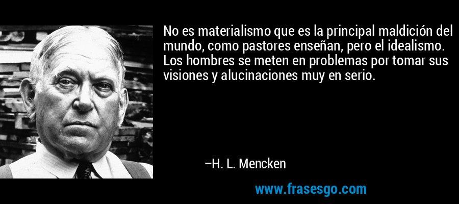 No es materialismo que es la principal maldición del mundo, como pastores enseñan, pero el idealismo. Los hombres se meten en problemas por tomar sus visiones y alucinaciones muy en serio. – H. L. Mencken