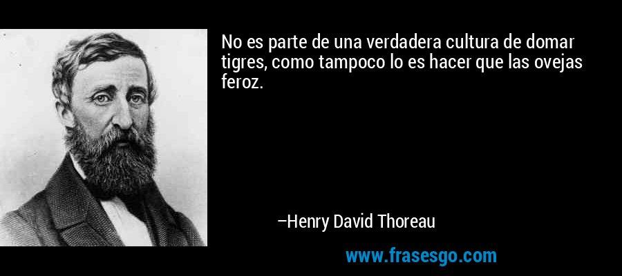 No es parte de una verdadera cultura de domar tigres, como tampoco lo es hacer que las ovejas feroz. – Henry David Thoreau