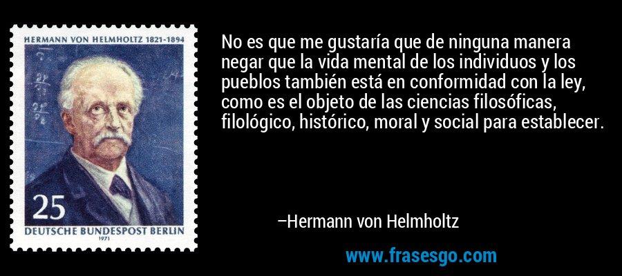 No es que me gustaría que de ninguna manera negar que la vida mental de los individuos y los pueblos también está en conformidad con la ley, como es el objeto de las ciencias filosóficas, filológico, histórico, moral y social para establecer. – Hermann von Helmholtz