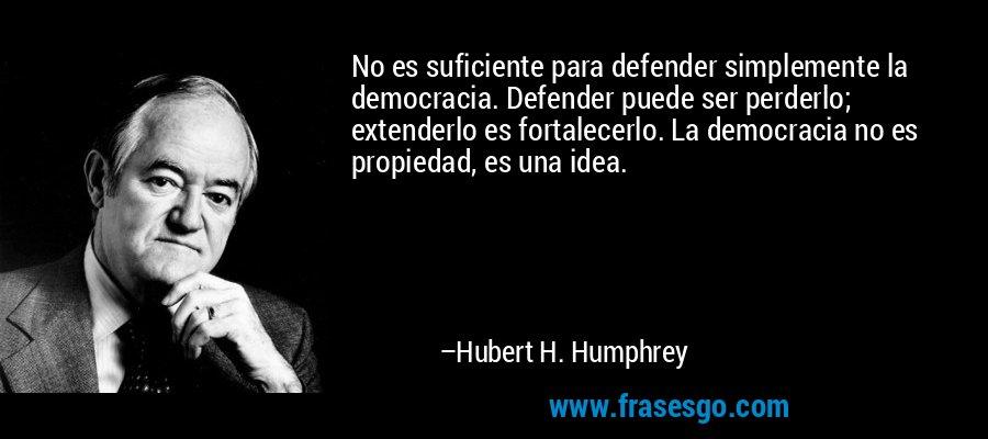 No es suficiente para defender simplemente la democracia. Defender puede ser perderlo; extenderlo es fortalecerlo. La democracia no es propiedad, es una idea. – Hubert H. Humphrey