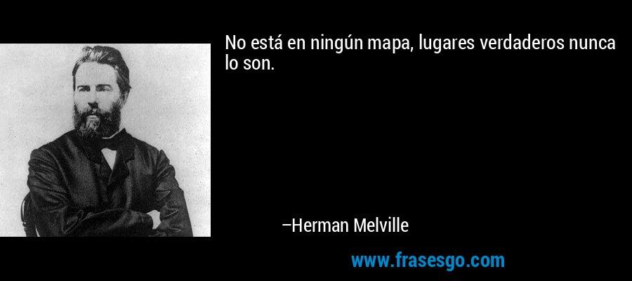 No está en ningún mapa, lugares verdaderos nunca lo son. – Herman Melville