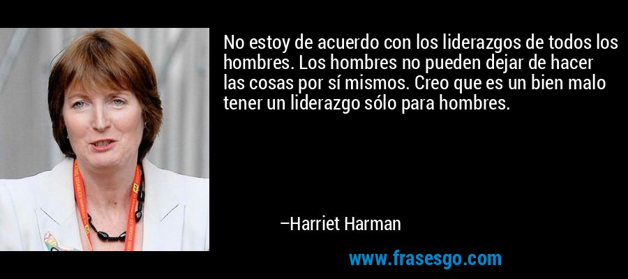 No estoy de acuerdo con los liderazgos de todos los hombres. Los hombres no pueden dejar de hacer las cosas por sí mismos. Creo que es un bien malo tener un liderazgo sólo para hombres. – Harriet Harman