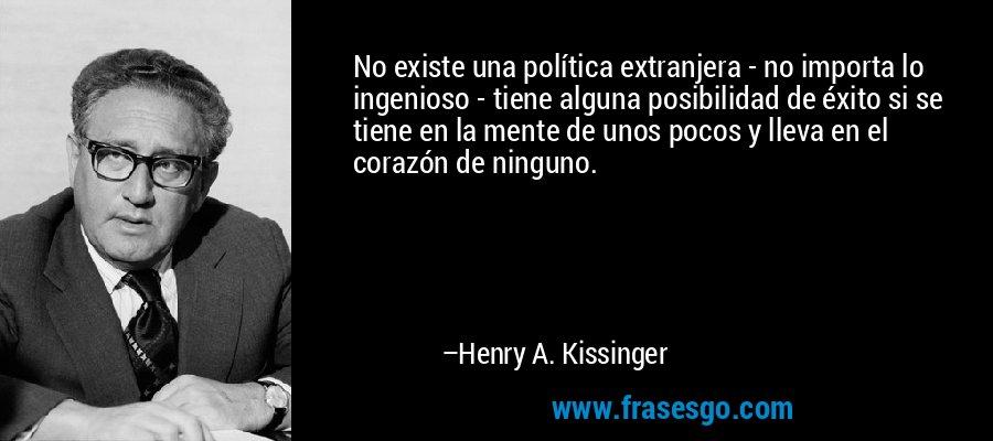 No existe una política extranjera - no importa lo ingenioso - tiene alguna posibilidad de éxito si se tiene en la mente de unos pocos y lleva en el corazón de ninguno. – Henry A. Kissinger