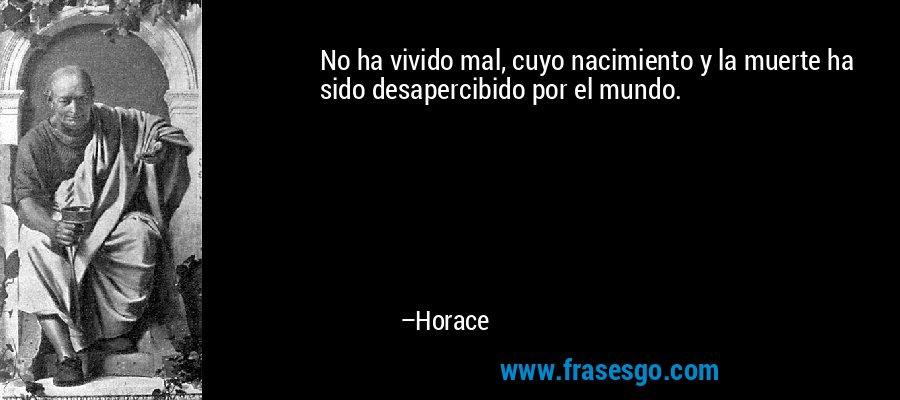 No ha vivido mal, cuyo nacimiento y la muerte ha sido desapercibido por el mundo. – Horace