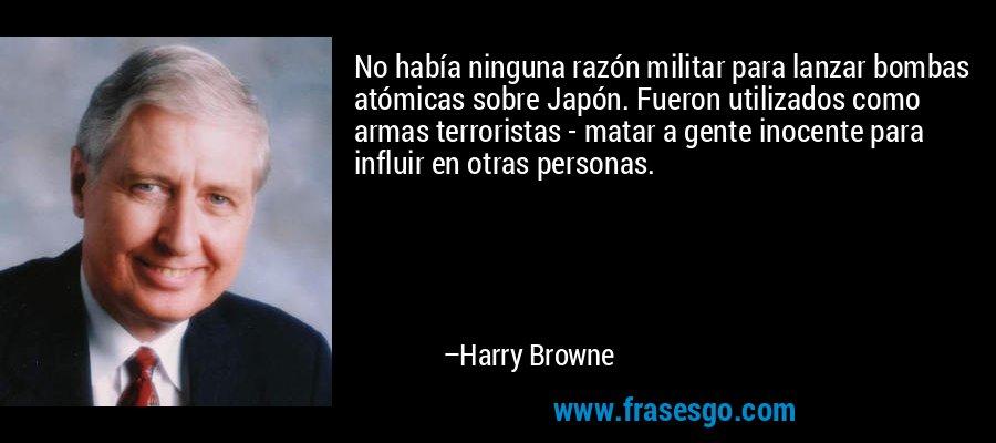 No había ninguna razón militar para lanzar bombas atómicas sobre Japón. Fueron utilizados como armas terroristas - matar a gente inocente para influir en otras personas. – Harry Browne