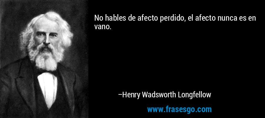 No hables de afecto perdido, el afecto nunca es en vano. – Henry Wadsworth Longfellow