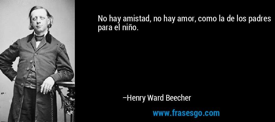No hay amistad, no hay amor, como la de los padres para el niño. – Henry Ward Beecher