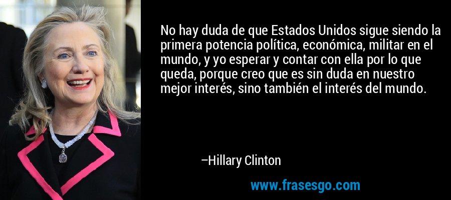 No hay duda de que Estados Unidos sigue siendo la primera potencia política, económica, militar en el mundo, y yo esperar y contar con ella por lo que queda, porque creo que es sin duda en nuestro mejor interés, sino también el interés del mundo. – Hillary Clinton