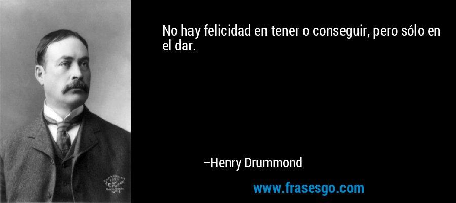 No hay felicidad en tener o conseguir, pero sólo en el dar. – Henry Drummond