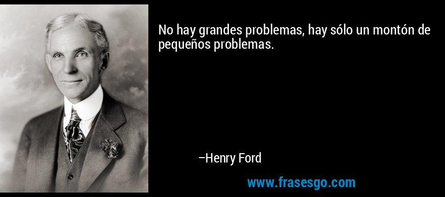 No hay grandes problemas, hay sólo un montón de pequeños problemas. – Henry Ford