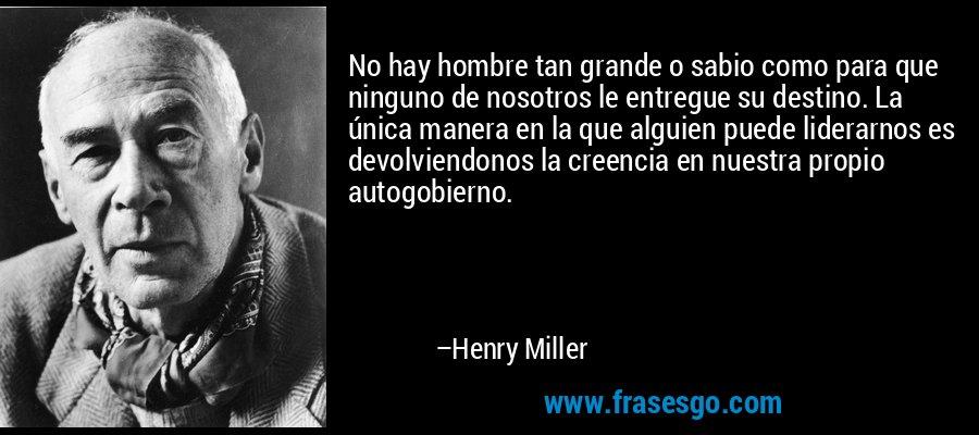 No hay hombre tan grande o sabio como para que ninguno de nosotros le entregue su destino. La única manera en la que alguien puede liderarnos es devolviendonos la creencia en nuestra propio autogobierno. – Henry Miller
