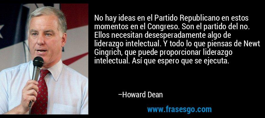 No hay ideas en el Partido Republicano en estos momentos en el Congreso. Son el partido del no. Ellos necesitan desesperadamente algo de liderazgo intelectual. Y todo lo que piensas de Newt Gingrich, que puede proporcionar liderazgo intelectual. Así que espero que se ejecuta. – Howard Dean