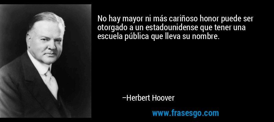 No hay mayor ni más cariñoso honor puede ser otorgado a un estadounidense que tener una escuela pública que lleva su nombre. – Herbert Hoover