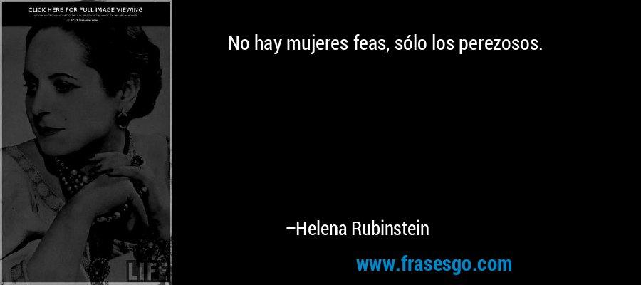 No hay mujeres feas, sólo los perezosos. – Helena Rubinstein