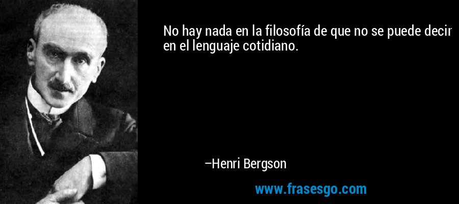 No hay nada en la filosofía de que no se puede decir en el lenguaje cotidiano. – Henri Bergson